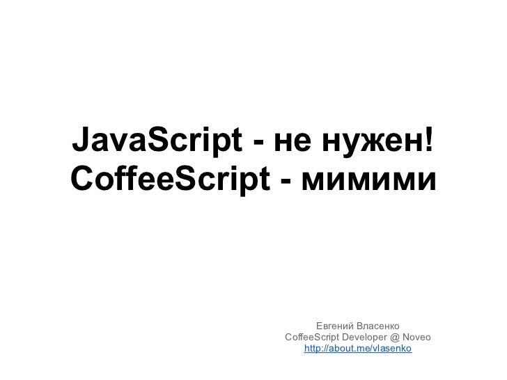 JavaScript - не нужен!CoffeeScript - мимими                   Евгений Власенко            CoffeeScript Developer @ Noveo  ...