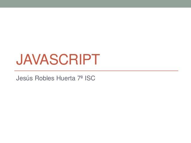JAVASCRIPTJesús Robles Huerta 7ª ISC