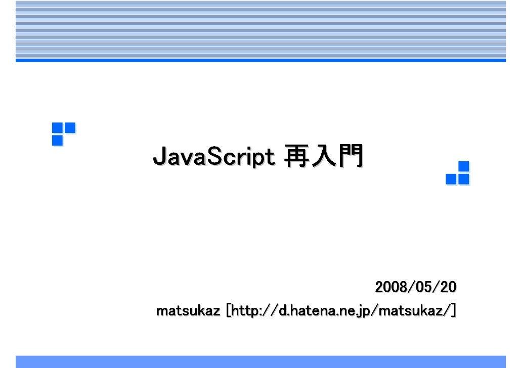 JavaScript 再入門                                    2008/05/20 matsukaz [http://d.hatena.ne.jp/matsukaz/]