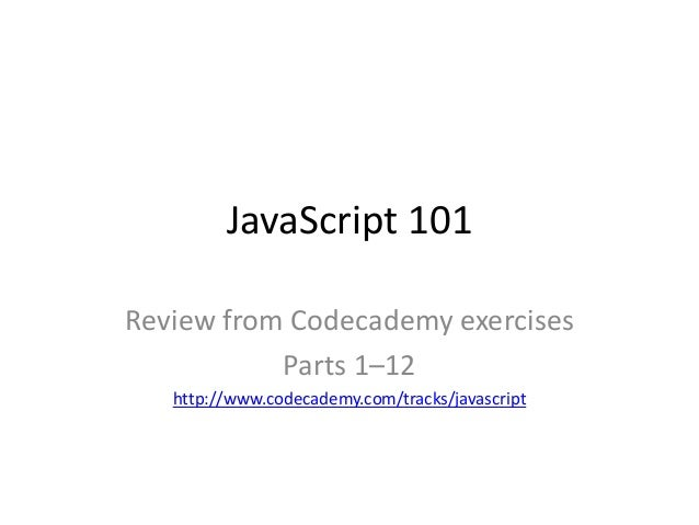 JavaScript 101 Review from Codecademy exercises Parts 1–12 http://www.codecademy.com/tracks/javascript