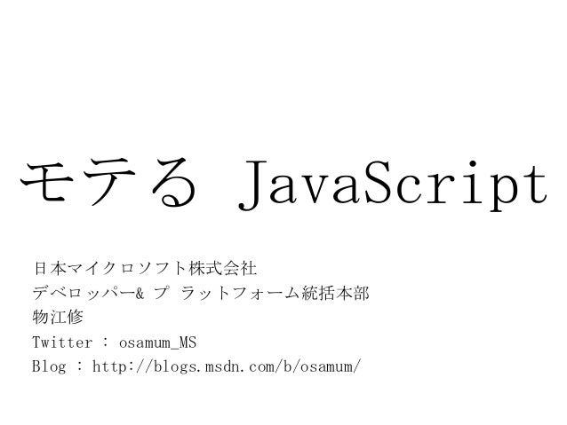 モテる JavaScript日本マイクロソフト株式会社デベロッパー& プ ラットフォーム統括本部物江修Twitter : osamum_MSBlog : http://blogs.msdn.com/b/osamum/