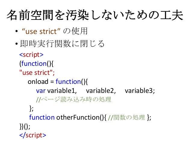 """名前空間を汚染しないための工夫• """"use strict"""" の使用• 即時実行関数に閉じる<script>(function(){""""use strict"""";onload = function(){var variable1, variable2..."""