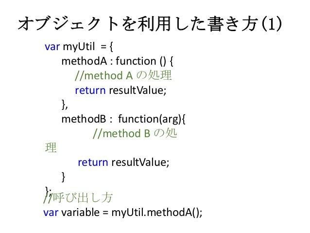オブジェクトを利用した書き方(1)var myUtil = {methodA : function () {//method A の処理return resultValue;},methodB : function(arg){//method ...