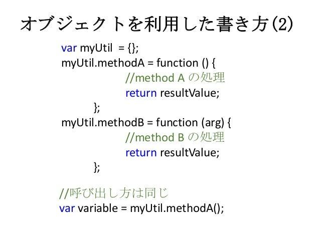 オブジェクトを利用した書き方(2)var myUtil = {};myUtil.methodA = function () {//method A の処理return resultValue;};myUtil.methodB = functio...