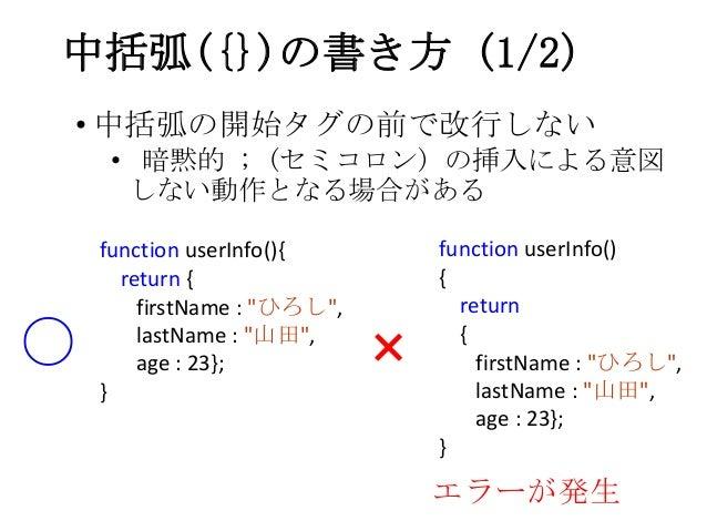 """中括弧({})の書き方 (1/2)• 中括弧の開始タグの前で改行しない• 暗黙的 ; (セミコロン) の挿入による意図しない動作となる場合があるfunction userInfo(){return {firstName : """"ひろし"""",last..."""