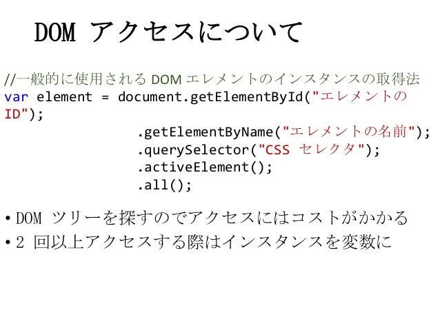 DOM アクセスについて• DOM ツリーを探すのでアクセスにはコストがかかる• 2 回以上アクセスする際はインスタンスを変数に//一般的に使用される DOM エレメントのインスタンスの取得法var element = document.get...