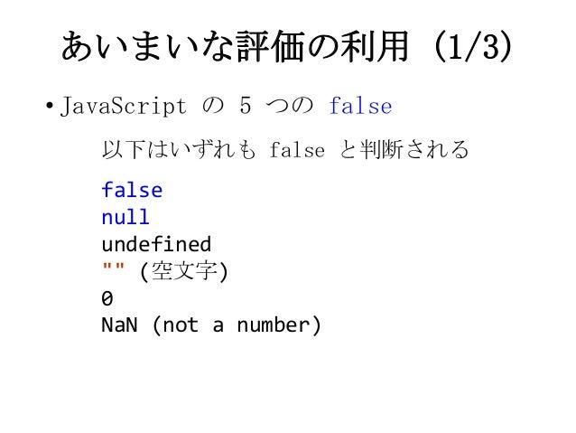 """あいまいな評価の利用 (1/3)• JavaScript の 5 つの false以下はいずれも false と判断されるfalsenullundefined"""""""" (空文字)0NaN (not a number)"""