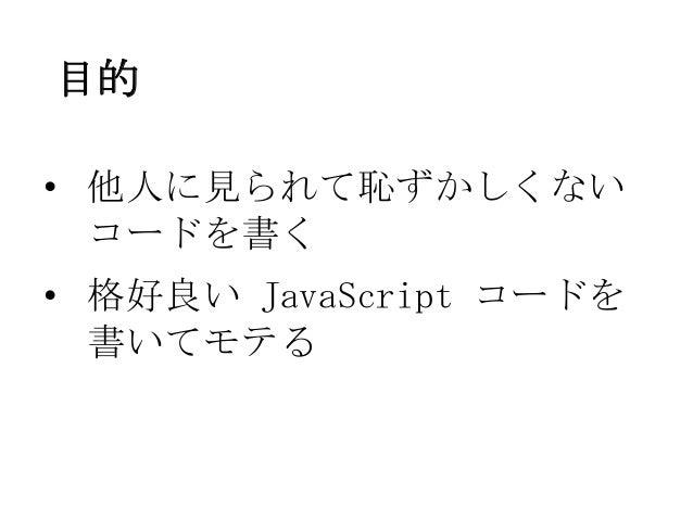 目的• 他人に見られて恥ずかしくないコードを書く• 格好良い JavaScript コードを書いてモテる