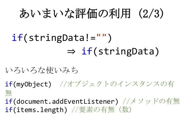 """if(stringData!="""""""")⇒ if(stringData)あいまいな評価の利用 (2/3)いろいろな使いみちif(myObject) //オブジェクトのインスタンスの有無if(document.addEventListener) //..."""