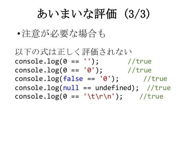 •注意が必要な場合もあいまいな評価 (3/3)以下の式は正しく評価されないconsole.log(0 == ); //trueconsole.log(0 == 0); //trueconsole.log(false == 0); //truec...