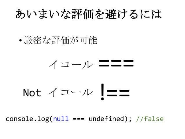 あいまいな評価を避けるには===!==•厳密な評価が可能イコールNot イコールconsole.log(null === undefined); //false