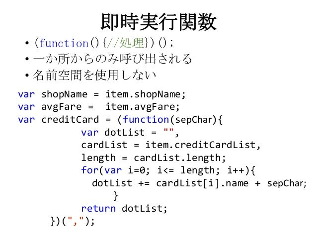即時実行関数• (function(){//処理})();• 一か所からのみ呼び出される• 名前空間を使用しないvar shopName = item.shopName;var avgFare = item.avgFare;var credit...