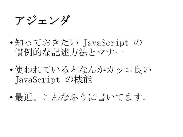 アジェンダ•知っておきたい JavaScript の慣例的な記述方法とマナー•使われているとなんかカッコ良いJavaScript の機能•最近、こんなふうに書いてます。