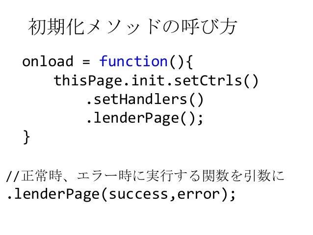 初期化メソッドの呼び方onload = function(){thisPage.init.setCtrls().setHandlers().lenderPage();}//正常時、エラー時に実行する関数を引数に.lenderPage(succe...
