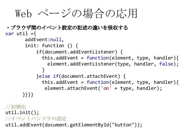 Web ページの場合の応用・ブラウザ間のイベント設定の記述の違いを吸収するvar util ={addEvent:null,init: function () {if(document.addEventListener) {this.addEv...