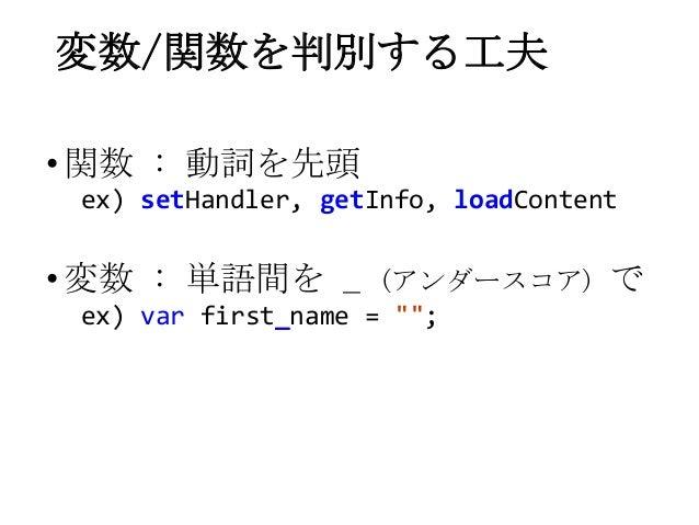 """変数/関数を判別する工夫•関数 : 動詞を先頭ex) setHandler, getInfo, loadContent•変数 : 単語間を _ (アンダースコア) でex) var first_name = """""""";"""