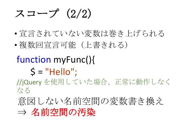 """• 宣言されていない変数は巻き上げられる• 複数回宣言可能 (上書きれる)スコープ (2/2)function myFunc(){$ = """"Hello"""";//jQuery を使用していた場合、正常に動作しなくなる意図しない名前空間の変数書き換え..."""