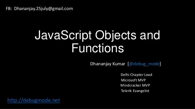 JavaScript Objects and Functions Dhananjay Kumar [@debug_mode] Delhi Chapter Lead Microsoft MVP Mindcracker MVP Telerik Ev...