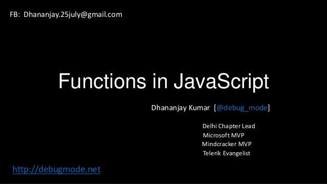 Functions in JavaScript Dhananjay Kumar [@debug_mode] Delhi Chapter Lead Microsoft MVP Mindcracker MVP Telerik Evangelist ...