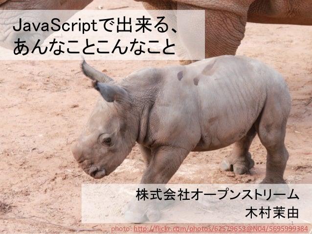 JavaScriptで出来る、 あんなことこんなこと 株式会社オープンストリーム 木村茉由 1 photo:  h(p://flickr.com/photos/62579653@N04/5695999384
