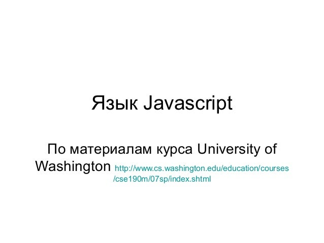 Язык Javascript По материалам курса University of Washington http://www.cs.washington.edu/education/courses /cse190m/07sp/...