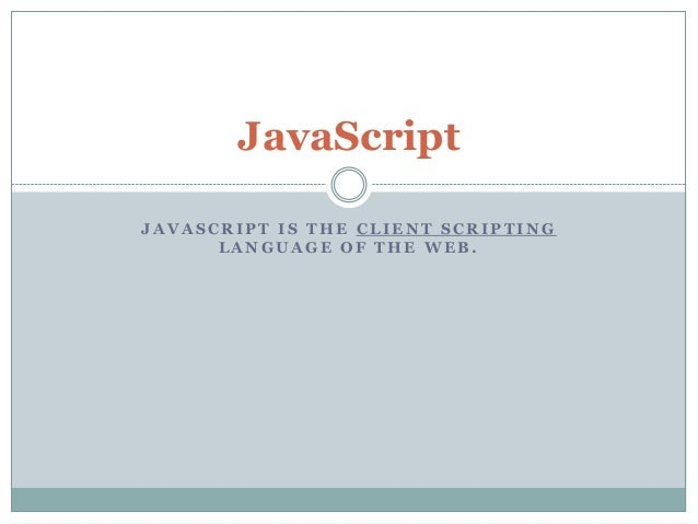 JavaScript JAVASCRIPT IS THE CLIENT SCRIPTING LANGUAGE OF THE WEB.