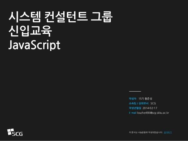 15기 황준성 SCG 2014-02-17 louche490@scg.skku.ac.kr 이 문서는 나눔글꼴로 작성되었습니다. 설치하기 시스템 컨설턴트 그룹 신입교육 JavaScript
