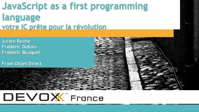 JavaScript as a first programming language votre IC prête pour la révolution Julien Roche Frédéric Dubois Frédéric Bouquet...