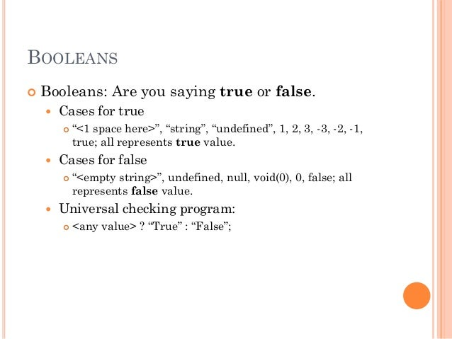 """BOOLEANS   Booleans: Are you saying true or false.   Cases for true   """"<1 space here>"""", """"string"""", """"undefined"""", 1, 2, 3,..."""