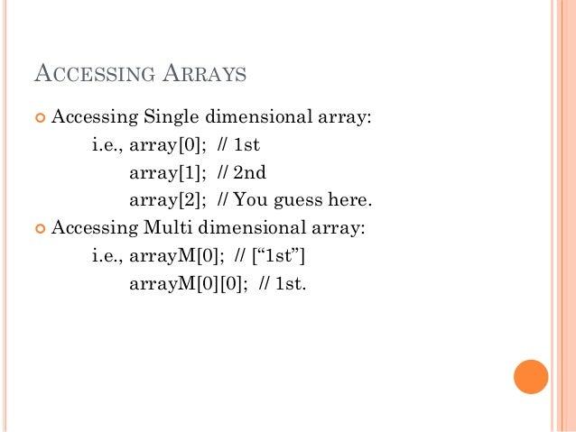 ACCESSING ARRAYS   Accessing Single dimensional array:  i.e., array[0]; // 1st  array[1]; // 2nd  array[2]; // You guess ...