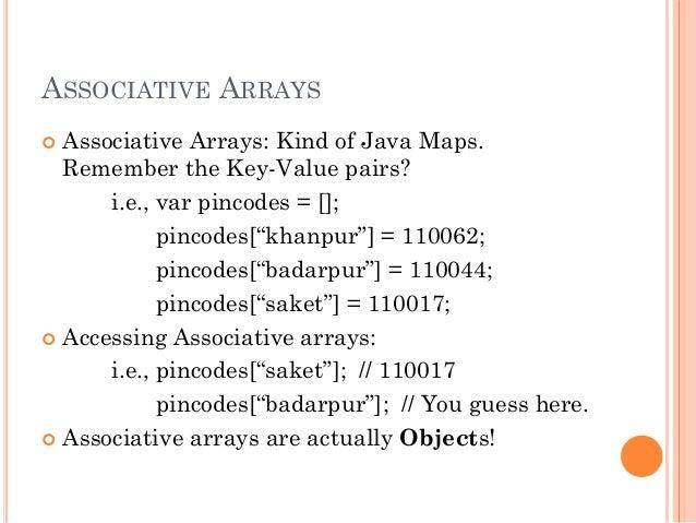 ASSOCIATIVE ARRAYS   Associative Arrays: Kind of Java Maps.  Remember the Key-Value pairs?  i.e., var pincodes = [];  pin...