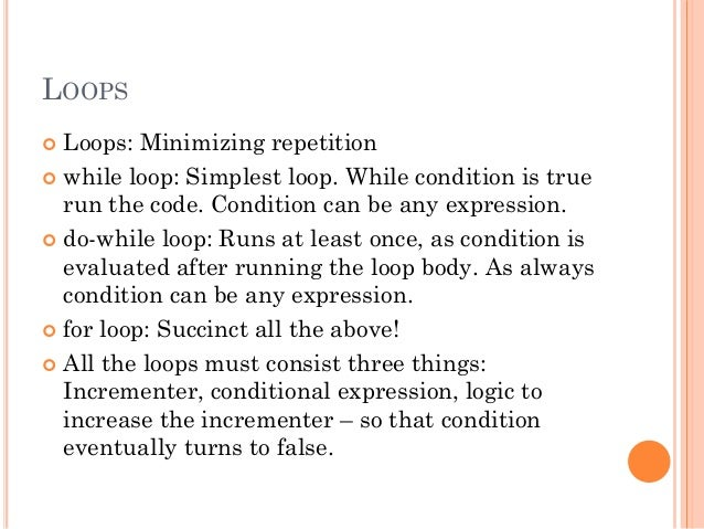 LOOPS   Loops: Minimizing repetition   while loop: Simplest loop. While condition is true  run the code. Condition can b...