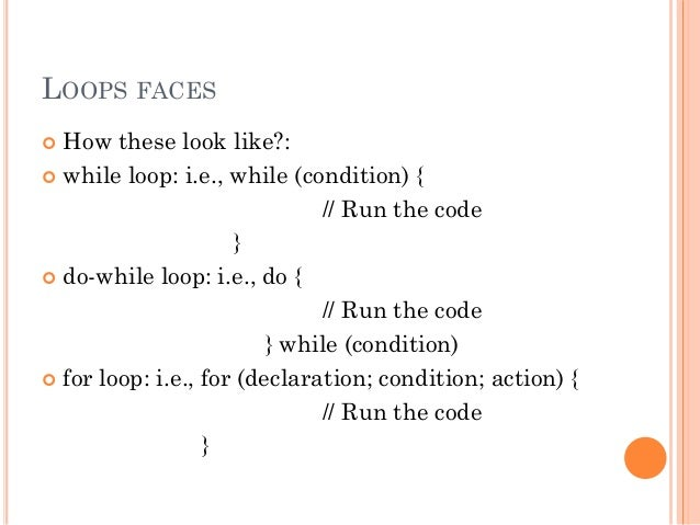 LOOPS FACES   How these look like?:   while loop: i.e., while (condition) {  // Run the code  }   do-while loop: i.e., ...