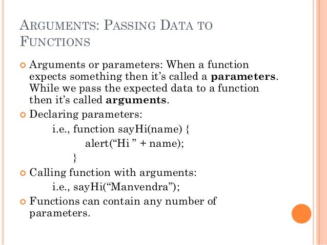 ARGUMENTS: PASSING DATA TO  FUNCTIONS   Arguments or parameters: When a function  expects something then it's called a pa...