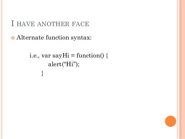 "I HAVE ANOTHER FACE   Alternate function syntax:  i.e., var sayHi = function() {  alert(""Hi"");  }"