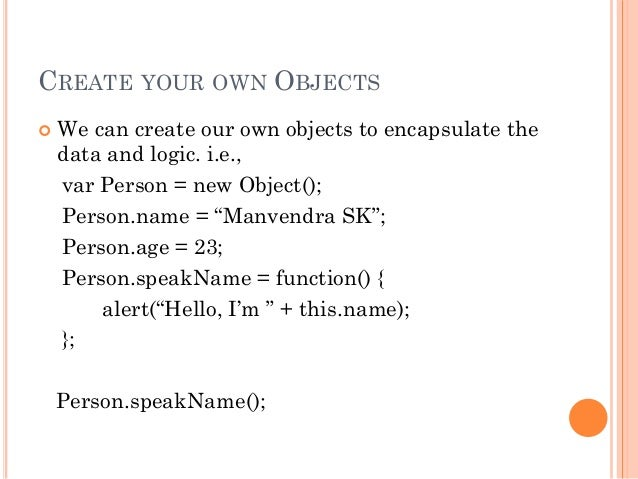 CREATE YOUR OWN OBJECTS   We can create our own objects to encapsulate the  data and logic. i.e.,  var Person = new Objec...