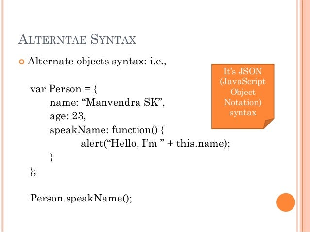 """ALTERNTAE SYNTAX   Alternate objects syntax: i.e.,  var Person = {  name: """"Manvendra SK"""",  age: 23,  speakName: function(..."""