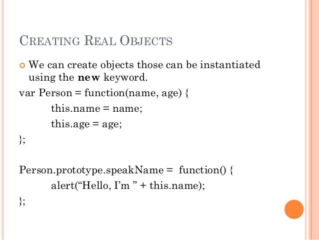 CREATING REAL OBJECTS   We can create objects those can be instantiated  using the new keyword.  var Person = function(na...