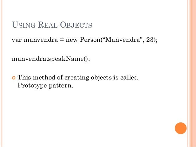 """USING REAL OBJECTS  var manvendra = new Person(""""Manvendra"""", 23);  manvendra.speakName();   This method of creating object..."""