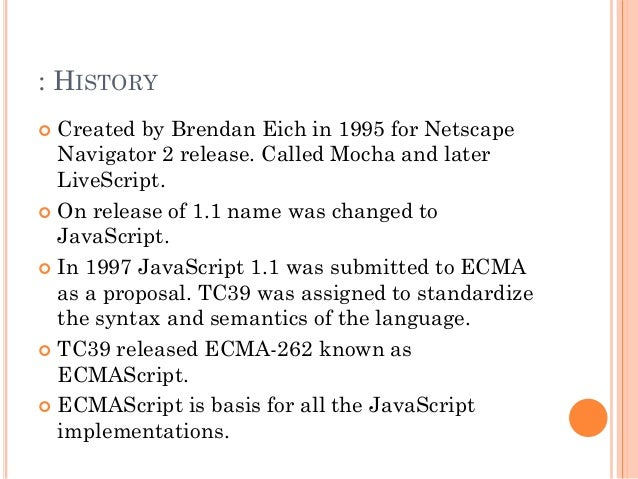 : HISTORY   Created by Brendan Eich in 1995 for Netscape  Navigator 2 release. Called Mocha and later  LiveScript.   On ...