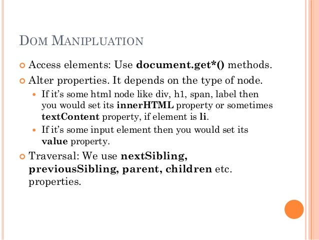 DOM MANIPLUATION   Access elements: Use document.get*() methods.   Alter properties. It depends on the type of node.   ...