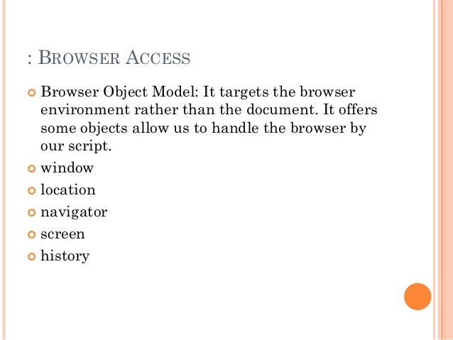 : BROWSER ACCESS   Browser Object Model: It targets the browser  environment rather than the document. It offers  some ob...