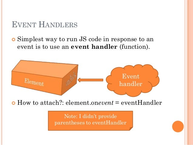 EVENT HANDLERS   Simplest way to run JS code in response to an  event is to use an event handler (function).  Event  hand...