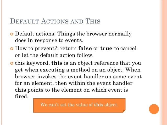 DEFAULT ACTIONS AND THIS   Default actions: Things the browser normally  does in response to events.   How to prevent?: ...