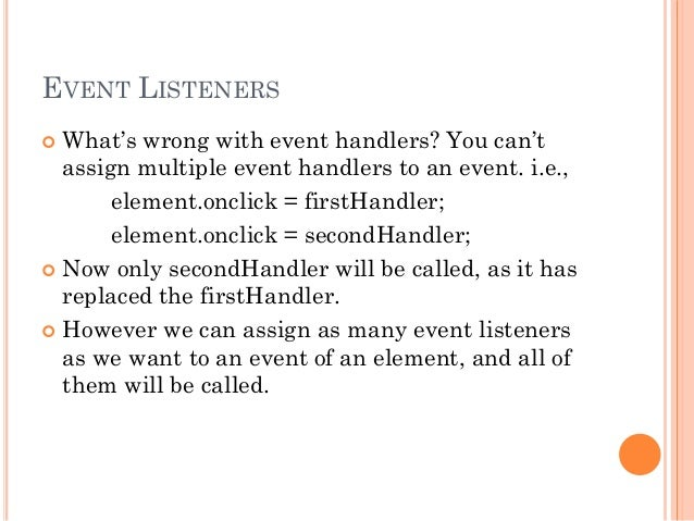EVENT LISTENERS   What's wrong with event handlers? You can't  assign multiple event handlers to an event. i.e.,  element...