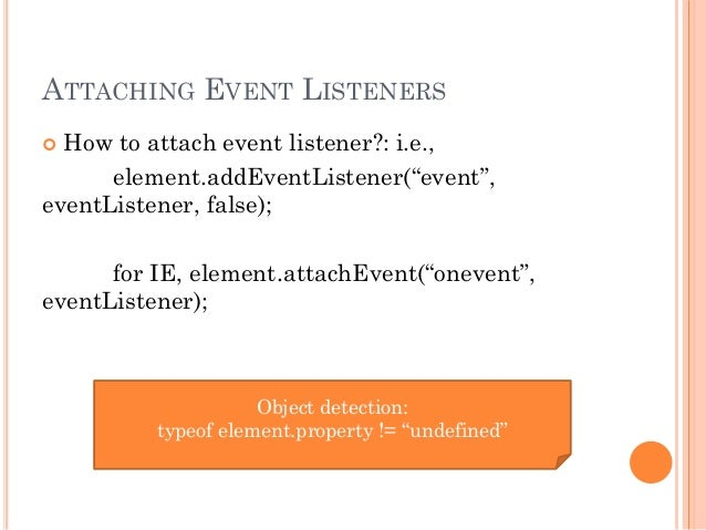 "ATTACHING EVENT LISTENERS   How to attach event listener?: i.e.,  element.addEventListener(""event"",  eventListener, false..."