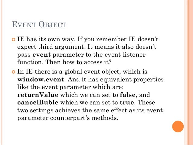 EVENT OBJECT   IE has its own way. If you remember IE doesn't  expect third argument. It means it also doesn't  pass even...