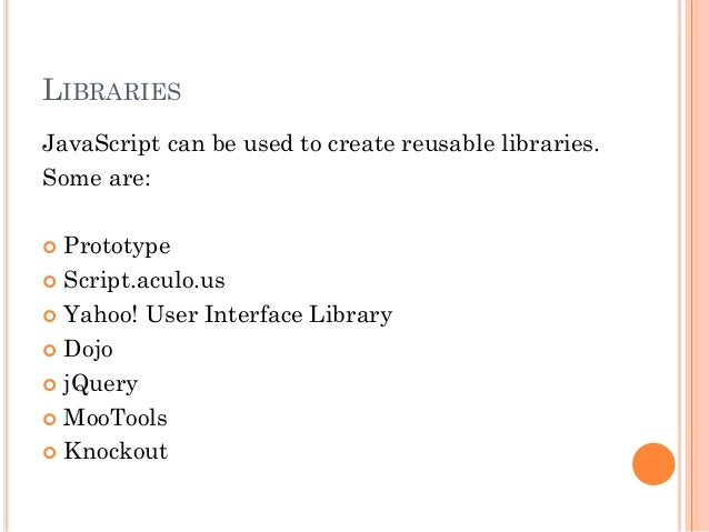 LIBRARIES  JavaScript can be used to create reusable libraries.  Some are:   Prototype   Script.aculo.us   Yahoo! User ...