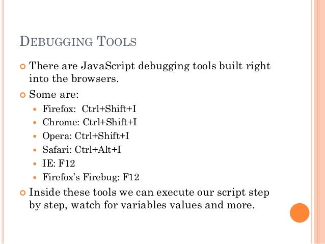 DEBUGGING TOOLS   There are JavaScript debugging tools built right  into the browsers.   Some are:   Firefox: Ctrl+Shif...