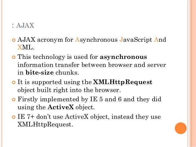 : AJAX   AJAX acronym for Asynchronous JavaScript And  XML.   This technology is used for asynchronous  information tran...